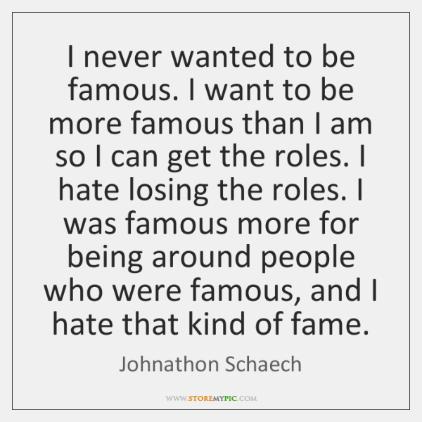 I never wanted to be famous. I want to be more famous ...