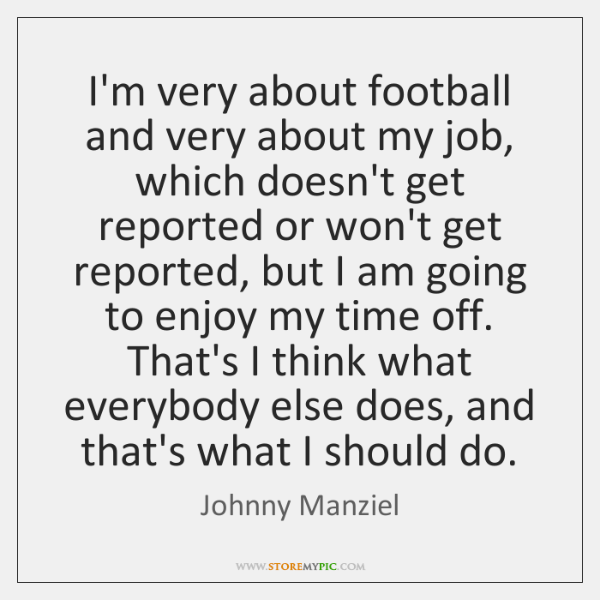 I'm very about football and very about my job, which doesn't get ...