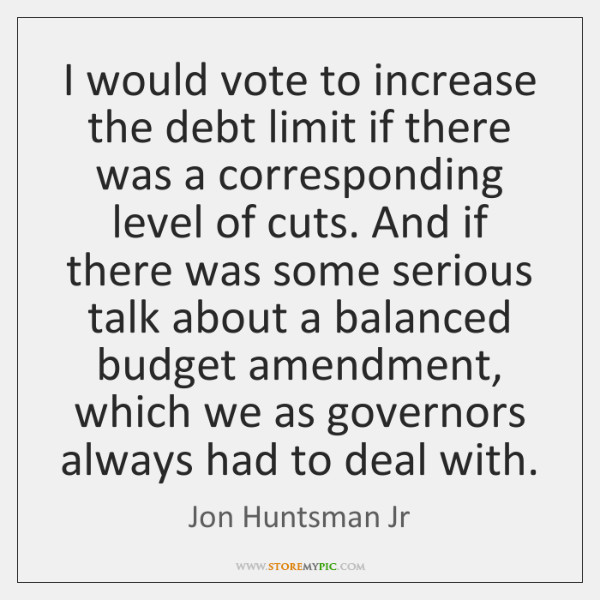 I would vote to increase the debt limit if there was a ...