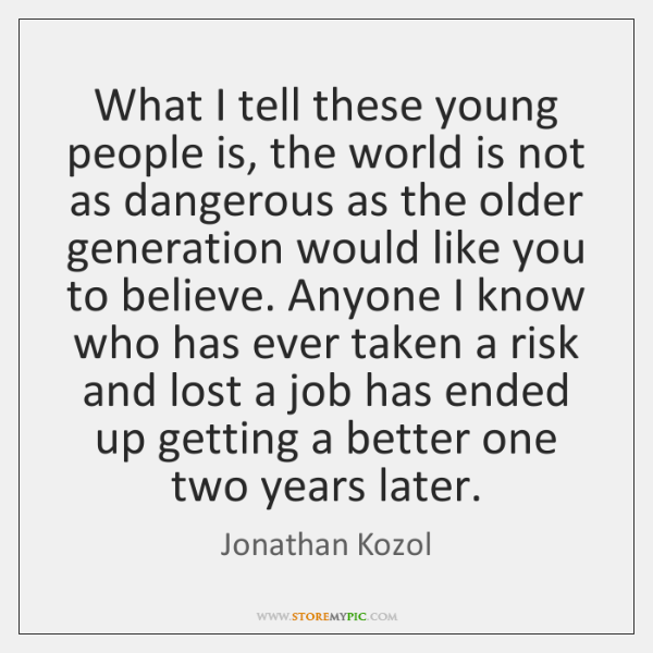 What I tell these young people is, the world is not as ...