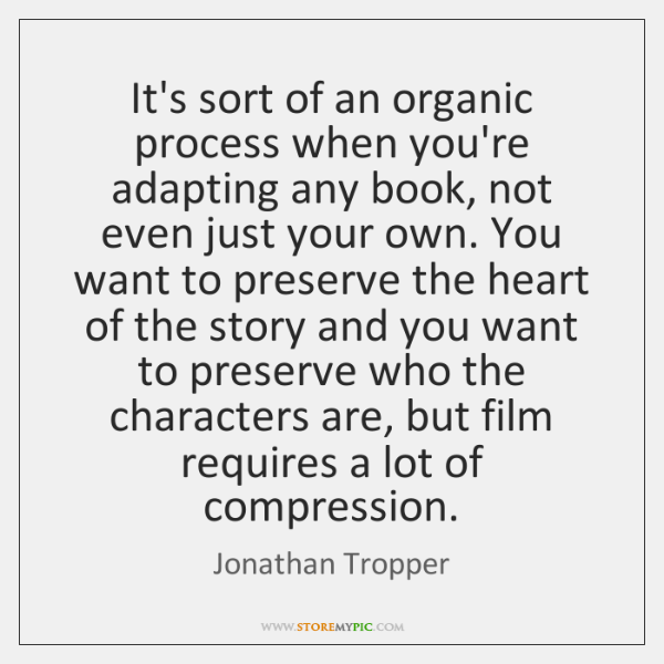 It's sort of an organic process when you're adapting any book, not ...