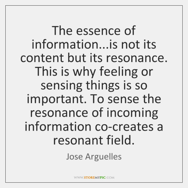 The essence of information...is not its content but its resonance. This ...