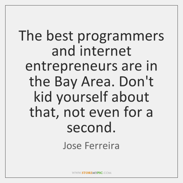 The best programmers and internet entrepreneurs are in the Bay Area. Don't ...