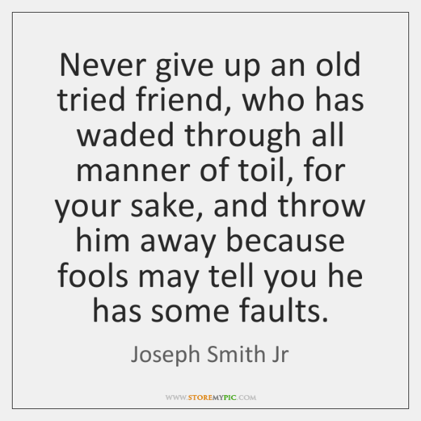 Never give up an old tried friend, who has waded through all ...