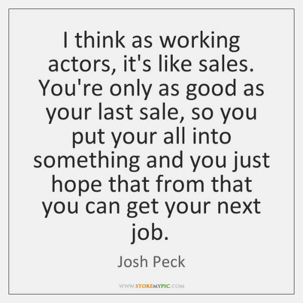 I think as working actors, it's like sales. You're only as good ...