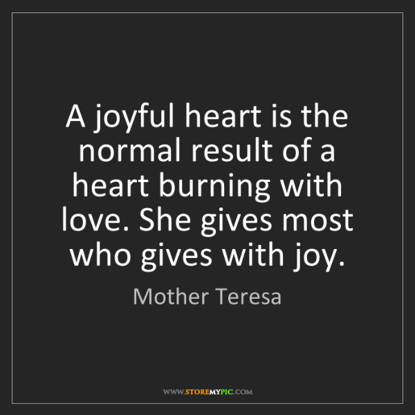 Mother Teresa: A joyful heart is the normal result of a heart burning...