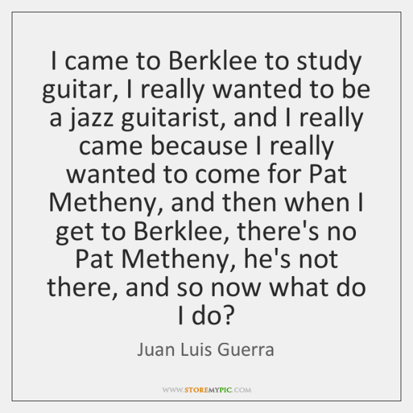 I came to Berklee to study guitar, I really wanted to be ...