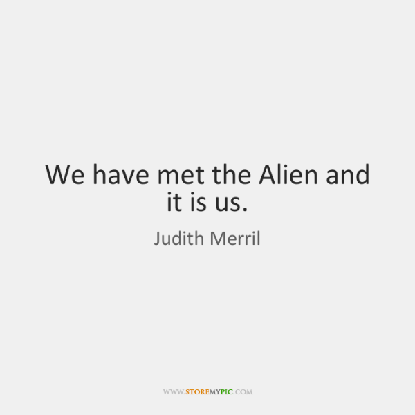 We have met the Alien and it is us.