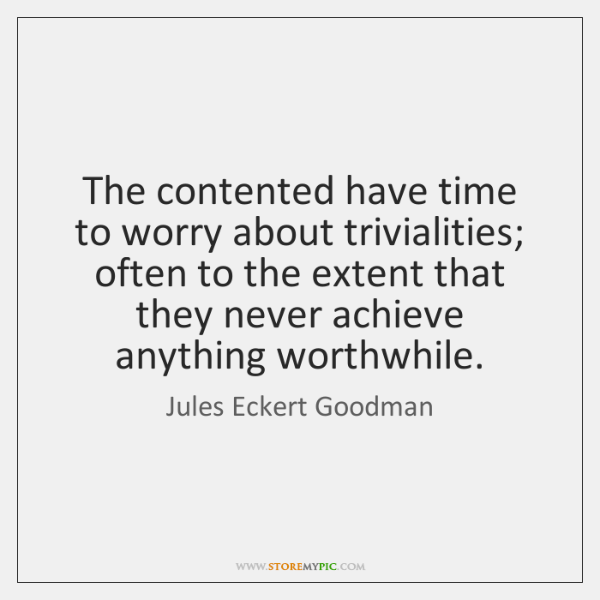 The contented have time to worry about trivialities; often to the extent ...