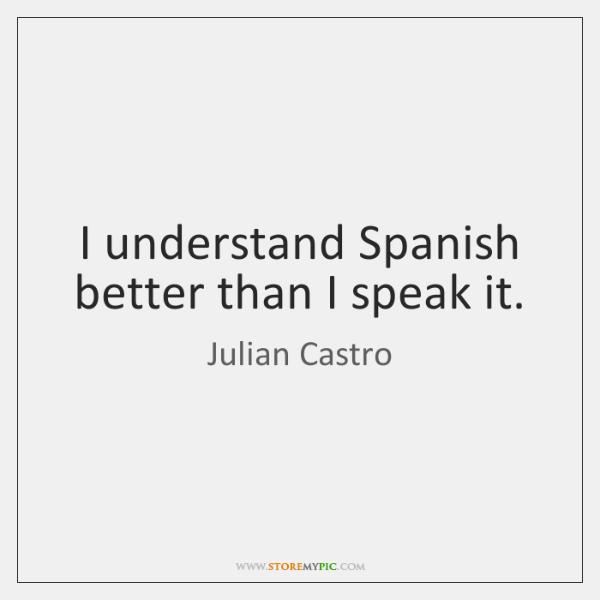 I understand Spanish better than I speak it.