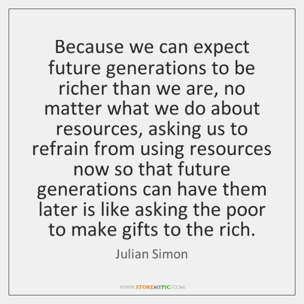 Because we can expect future generations to be richer than we are, ...