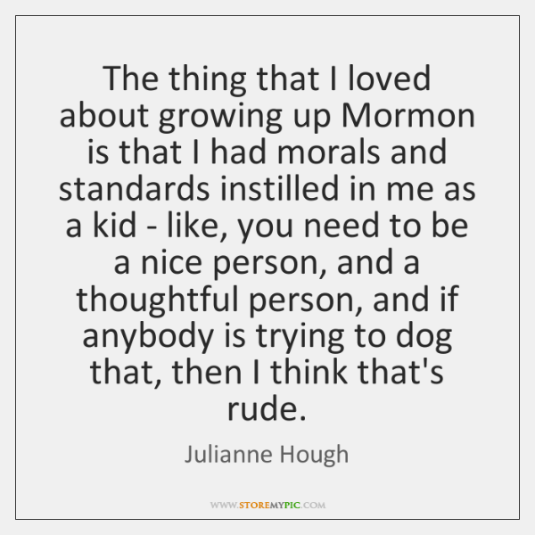 The thing that I loved about growing up Mormon is that I ...