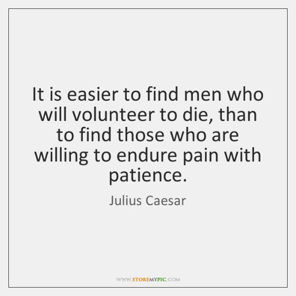 It is easier to find men who will volunteer to die, than ...