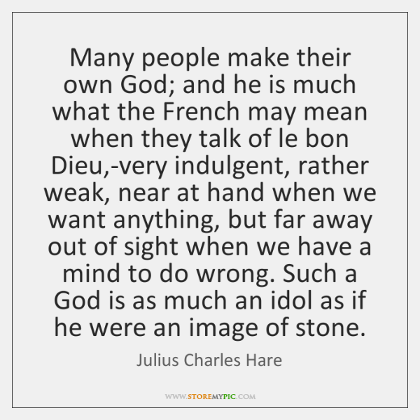 Many people make their own God; and he is much what the ...