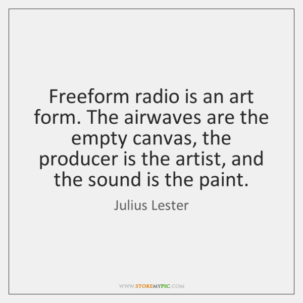 Freeform radio is an art form. The airwaves are the empty canvas, ...