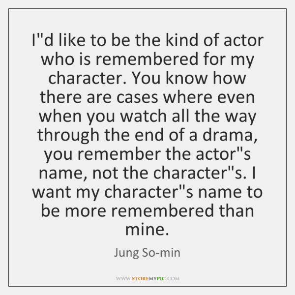I'd like to be the kind of actor who is remembered for ...
