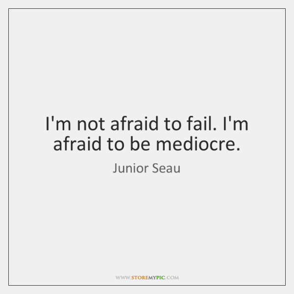 I'm not afraid to fail. I'm afraid to be mediocre.