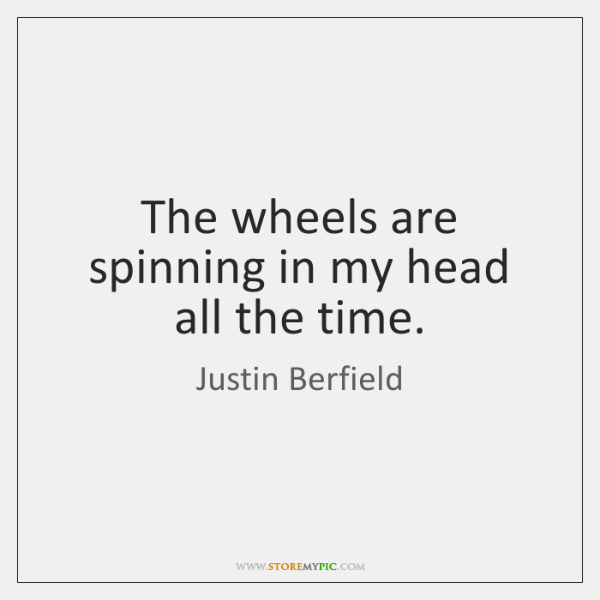 The wheels are spinning in my head all the time.