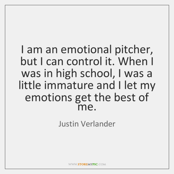 I am an emotional pitcher, but I can control it. When I ...