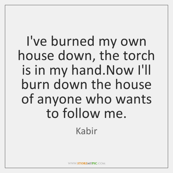 I've burned my own house down, the torch is in my hand....