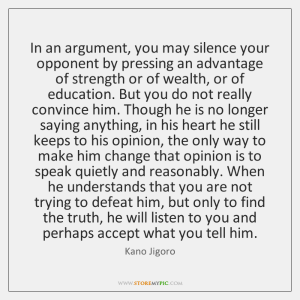 In an argument, you may silence your opponent by pressing an advantage ...