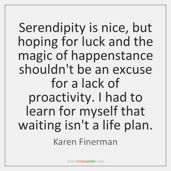 Serendipity is nice, but hoping for luck and the magic of happenstance ...