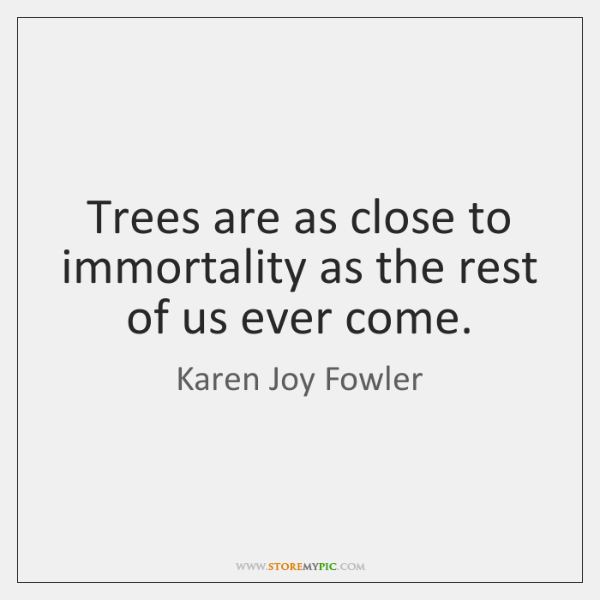 Trees are as close to immortality as the rest of us ever ...