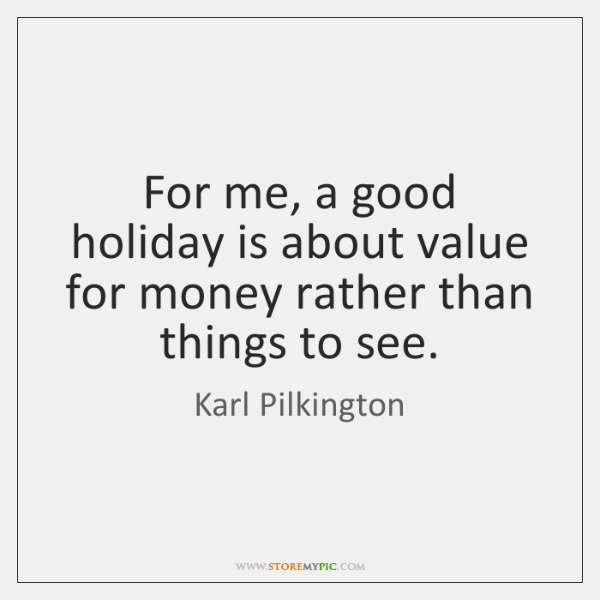 For me, a good holiday is about value for money rather than ...