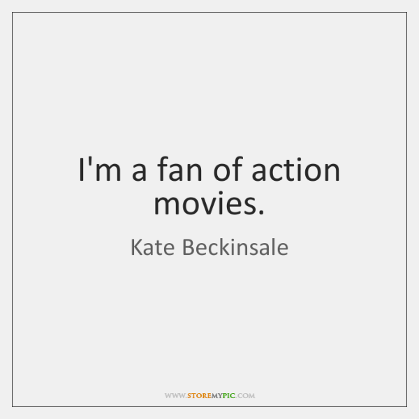 I'm a fan of action movies.