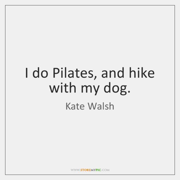 I do Pilates, and hike with my dog.