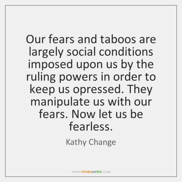 Our fears and taboos are largely social conditions imposed upon us by ...