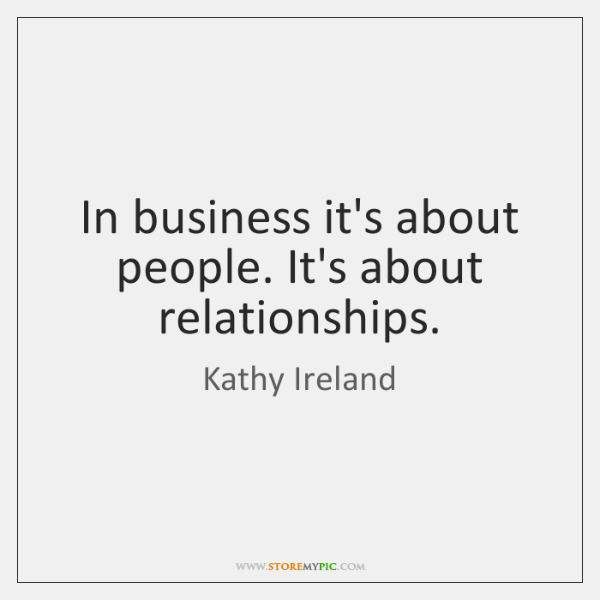 In business it's about people. It's about relationships.
