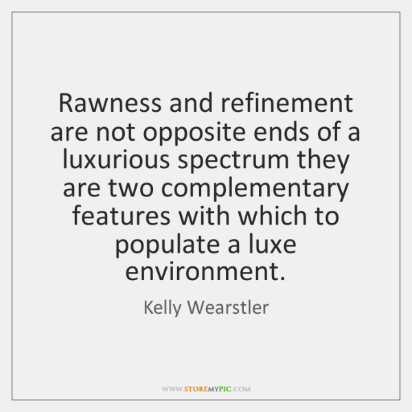 Rawness and refinement are not opposite ends of a luxurious spectrum they ...