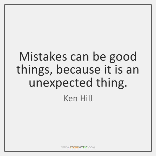 Mistakes can be good things, because it is an unexpected thing.