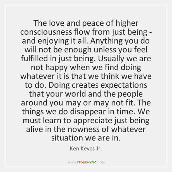 The love and peace of higher consciousness flow from just being - ...