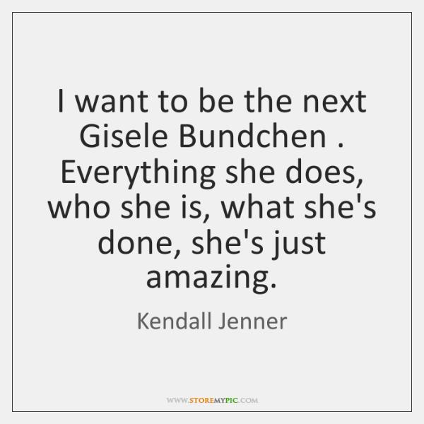 I want to be the next Gisele Bundchen . Everything she does, who ...