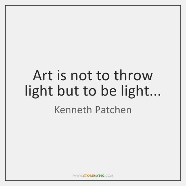 Art is not to throw light but to be light...