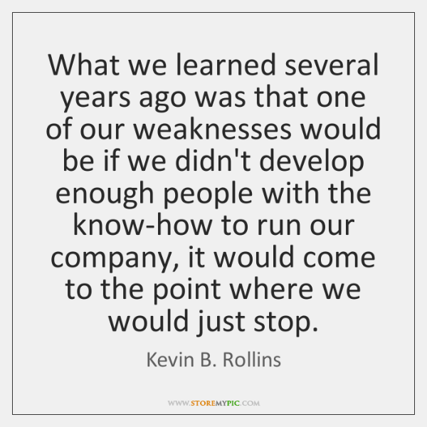 What we learned several years ago was that one of our weaknesses ...