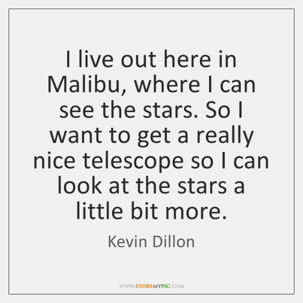 I live out here in Malibu, where I can see the stars. ...