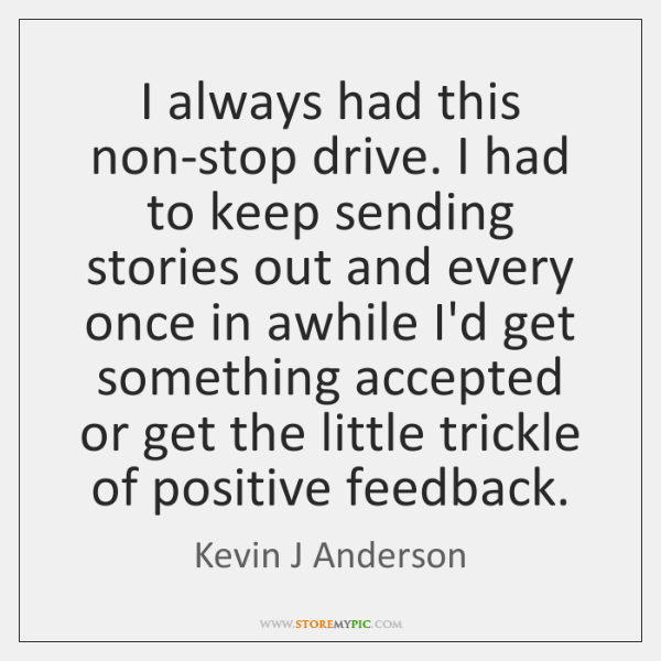 I always had this non-stop drive. I had to keep sending stories ...