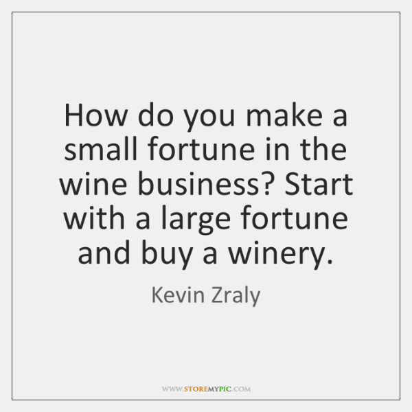 How do you make a small fortune in the wine business? Start ...