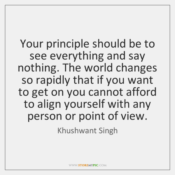 Your principle should be to see everything and say nothing. The world ...