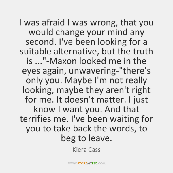 I was afraid I was wrong, that you would change your mind ...