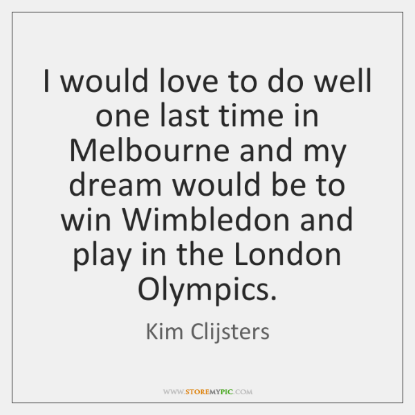 I would love to do well one last time in Melbourne and ...