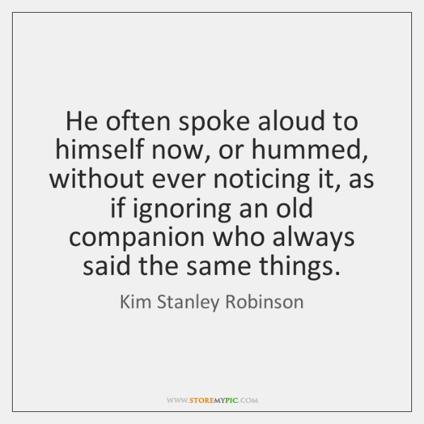He often spoke aloud to himself now, or hummed, without ever noticing ...