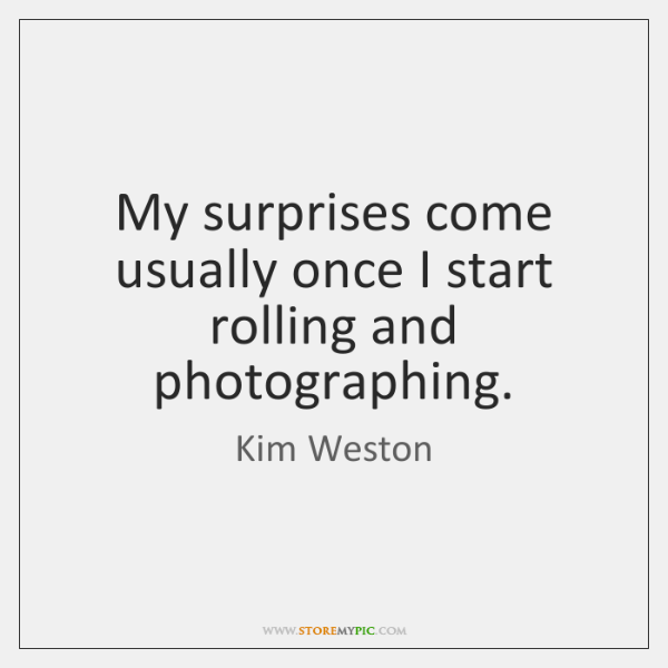 My surprises come usually once I start rolling and photographing.