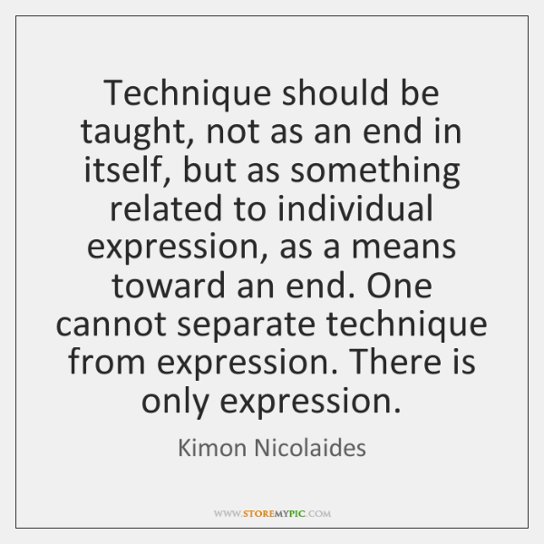 Technique should be taught, not as an end in itself, but as ...