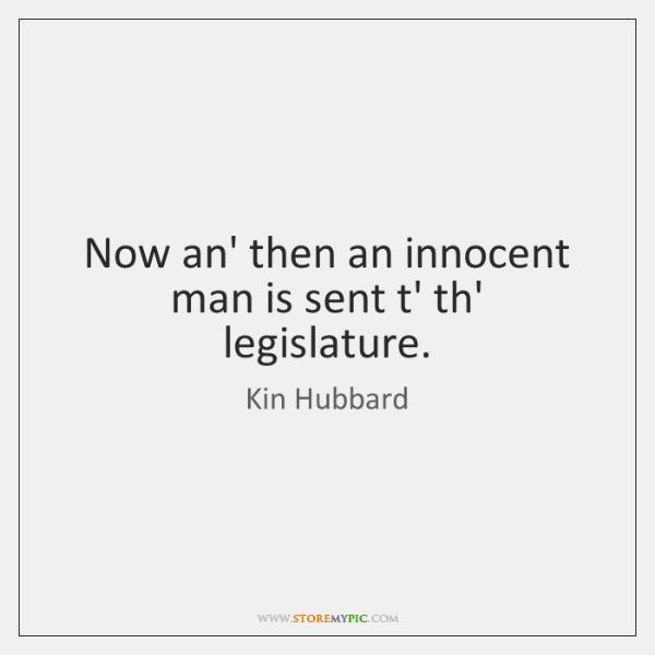 Now an' then an innocent man is sent t' th' legislature.
