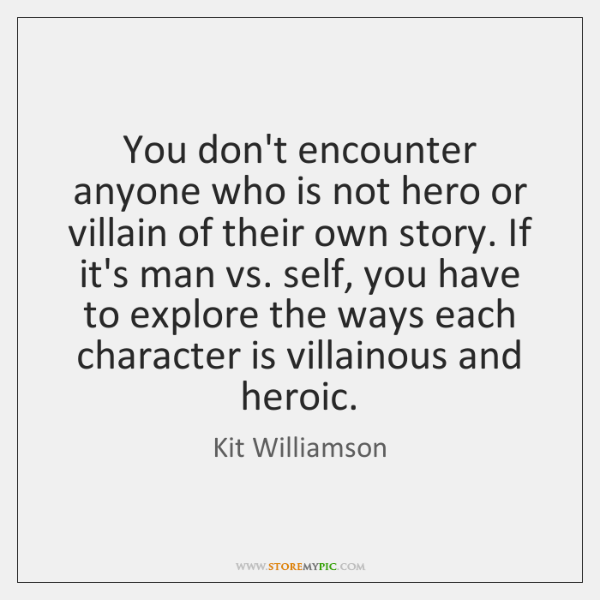 You don't encounter anyone who is not hero or villain of their ...