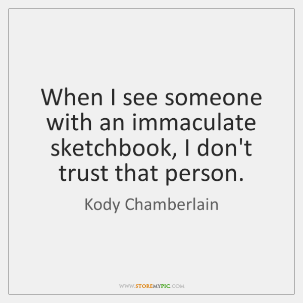 When I see someone with an immaculate sketchbook, I don't trust that ...